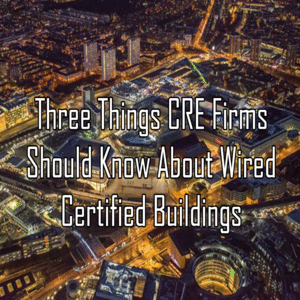 Three Things CRE Firms Should Know About Wired Certified Buildings